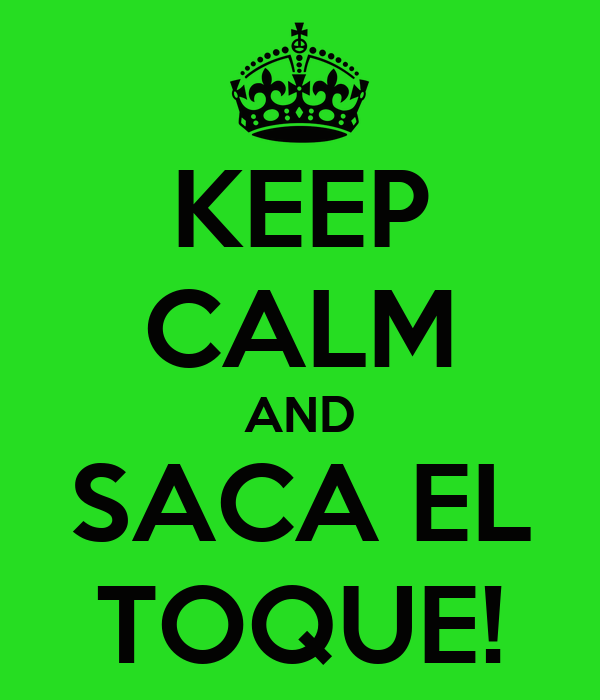 KEEP CALM AND SACA EL TOQUE!