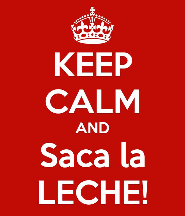 KEEP CALM AND Saca la LECHE!