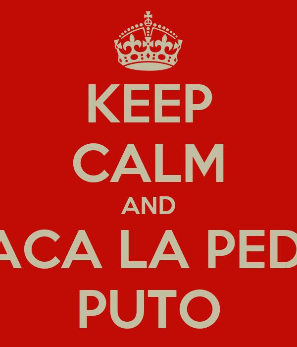 KEEP CALM AND SACA LA PEDA PUTO