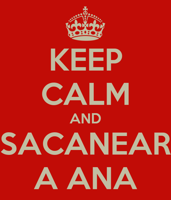 KEEP CALM AND SACANEAR A ANA