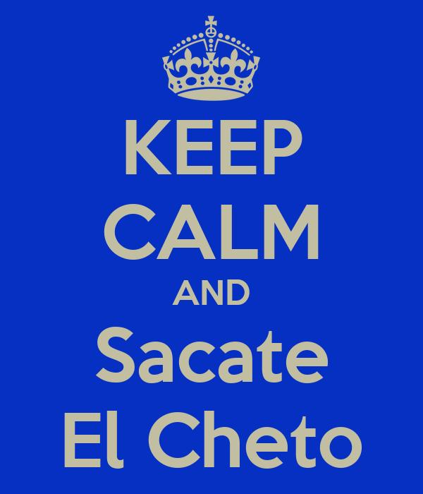 KEEP CALM AND Sacate El Cheto
