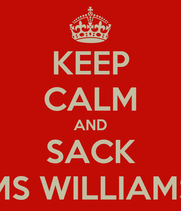 KEEP CALM AND SACK MS WILLIAMS