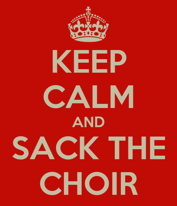KEEP CALM AND SACK THE CHOIR