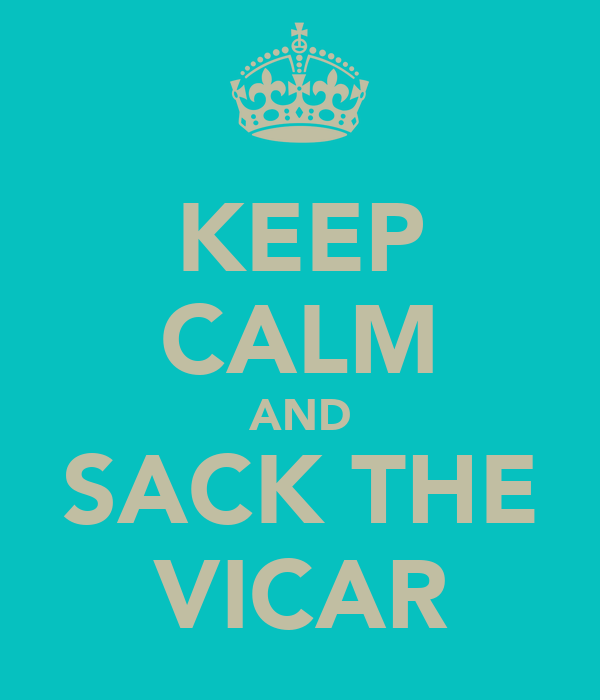 KEEP CALM AND SACK THE VICAR