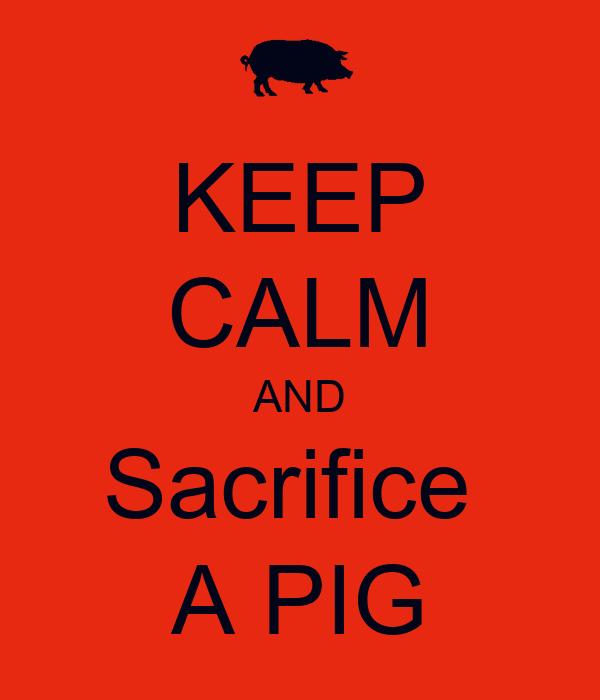 KEEP CALM AND Sacrifice  A PIG