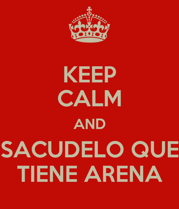 KEEP CALM AND SACUDELO QUE TIENE ARENA