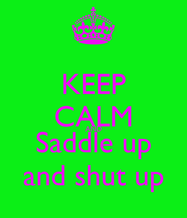 KEEP CALM AND Saddle up and shut up