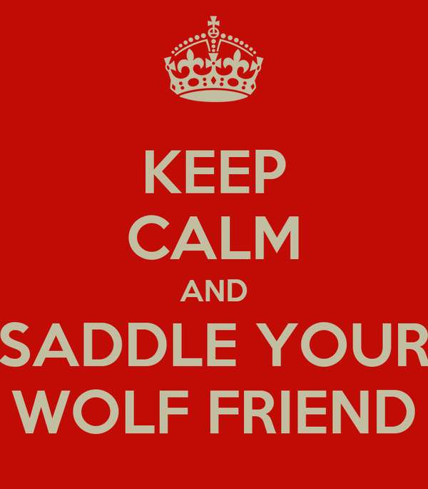 KEEP CALM AND SADDLE YOUR WOLF FRIEND