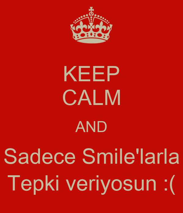 KEEP CALM AND Sadece Smile'larla Tepki veriyosun :(