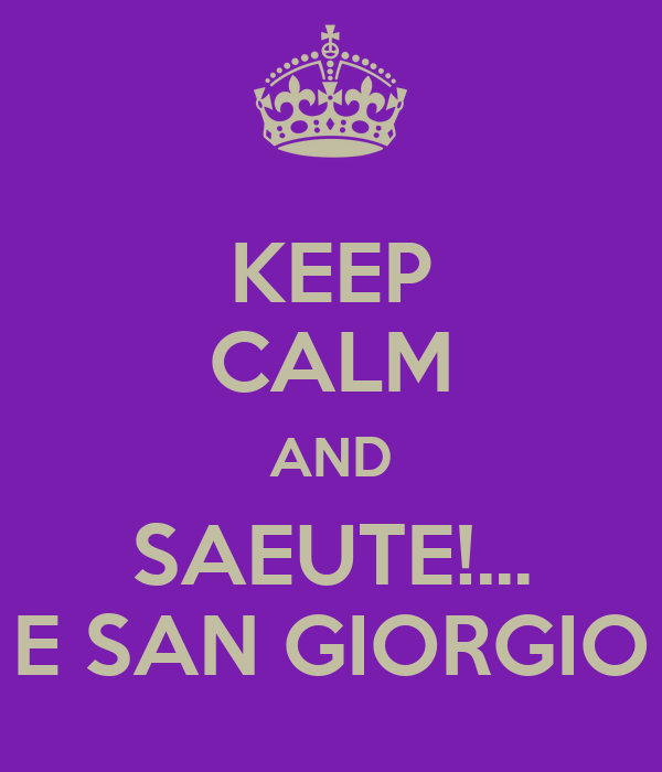 KEEP CALM AND SAEUTE!... E SAN GIORGIO