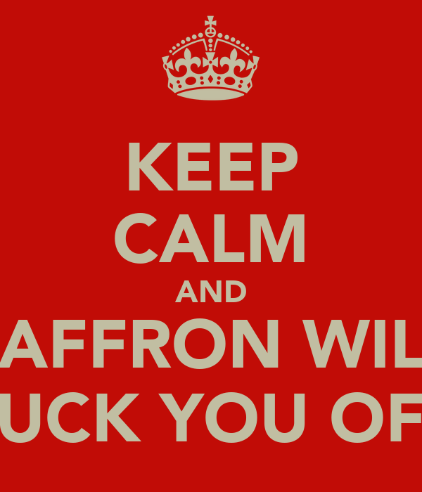 KEEP CALM AND SAFFRON WILL SUCK YOU OFF