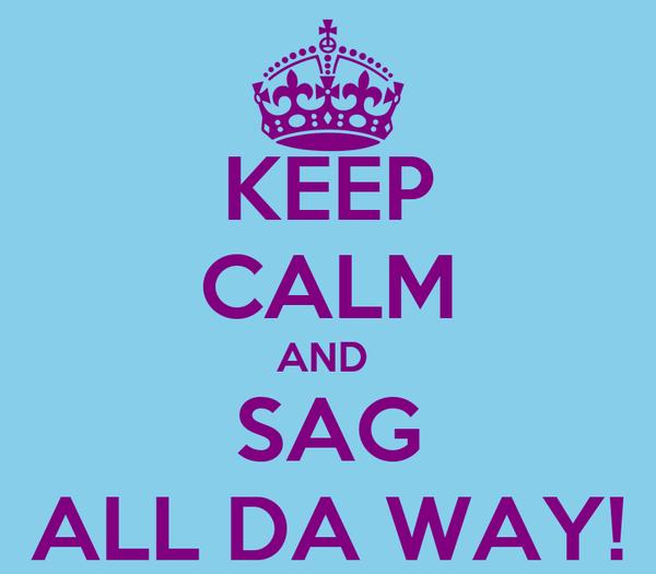 KEEP CALM AND  SAG ALL DA WAY!