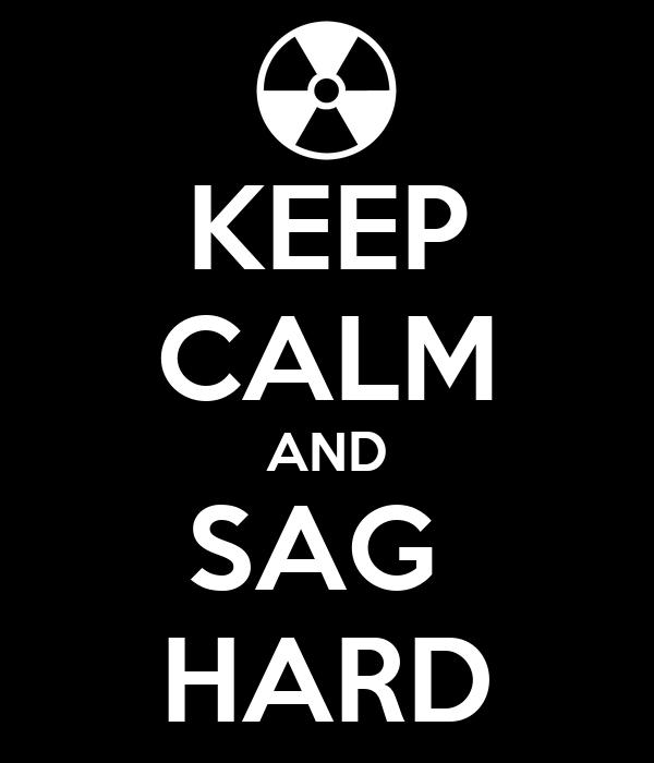 KEEP CALM AND SAG  HARD