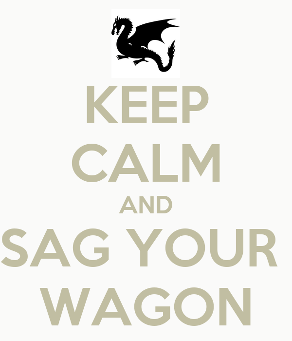 KEEP CALM AND SAG YOUR  WAGON