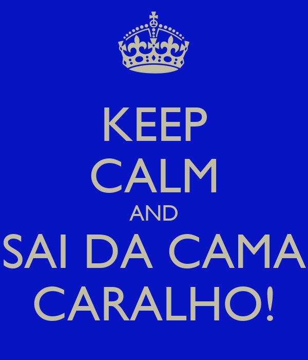 KEEP CALM AND SAI DA CAMA CARALHO!