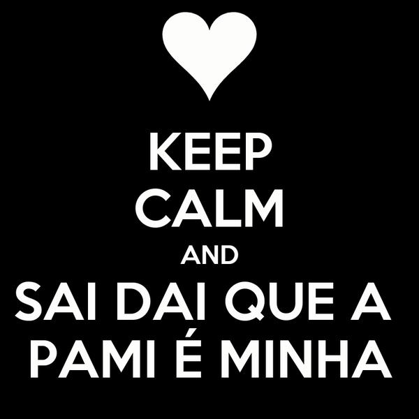 KEEP CALM AND SAI DAI QUE A  PAMI É MINHA
