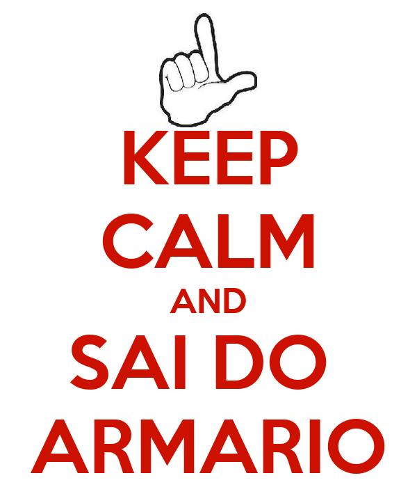 KEEP CALM AND SAI DO  ARMARIO