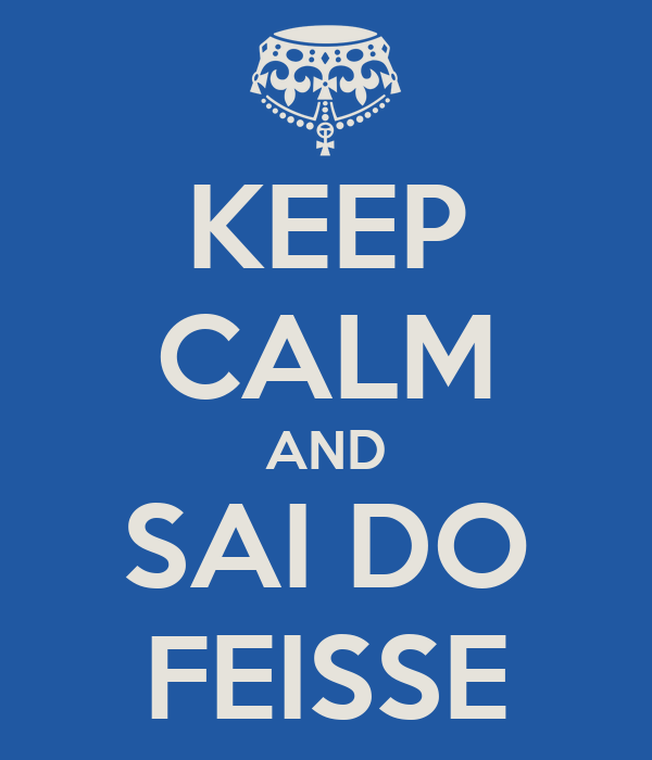 KEEP CALM AND SAI DO FEISSE