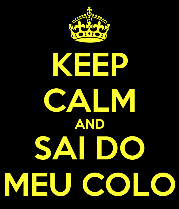 KEEP CALM AND SAI DO MEU COLO