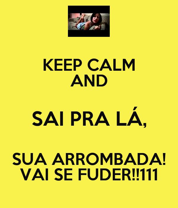 KEEP CALM AND SAI PRA LÁ, SUA ARROMBADA! VAI SE FUDER!!111