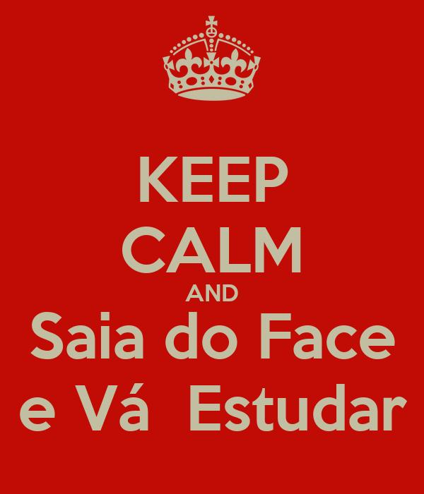 KEEP CALM AND Saia do Face  e Vá  Estudar