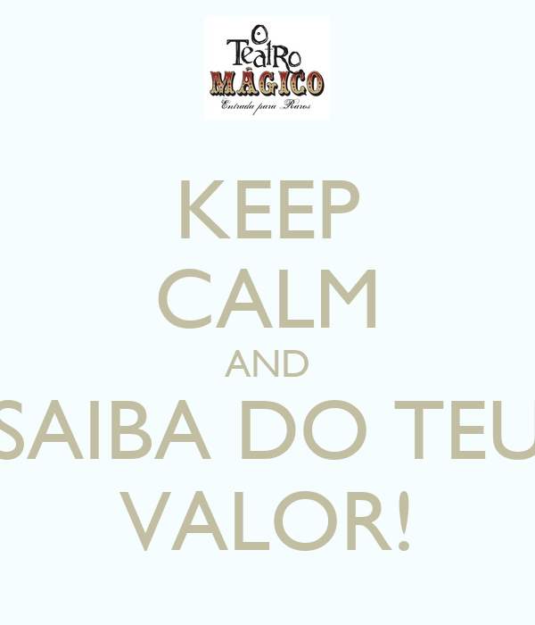 KEEP CALM AND SAIBA DO TEU VALOR!