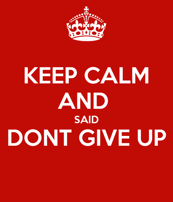 KEEP CALM AND  SAID DONT GIVE UP