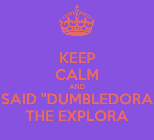 "KEEP CALM AND SAID ""DUMBLEDORA THE EXPLORA"