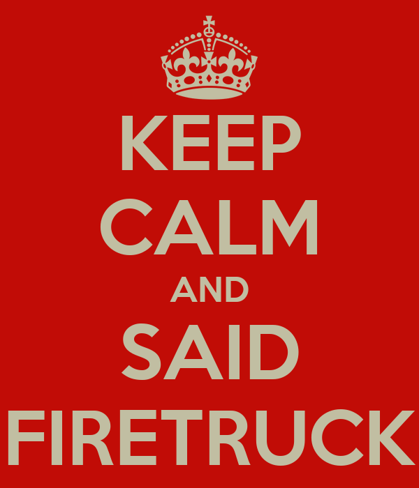 KEEP CALM AND SAID FIRETRUCK