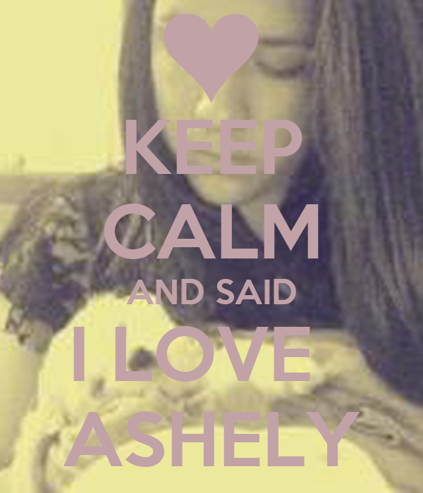 KEEP CALM AND SAID I LOVE   ASHELY