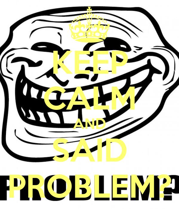 KEEP CALM AND SAID PROBLEM?