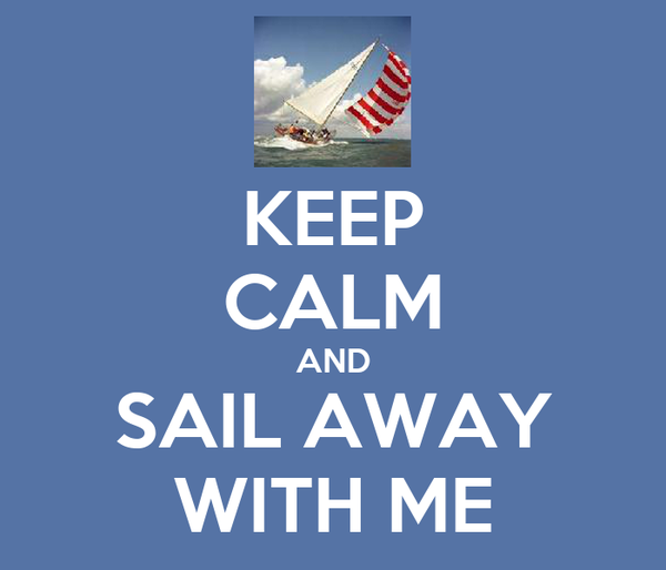 KEEP CALM AND SAIL AWAY WITH ME