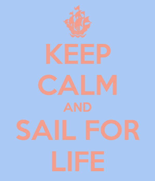 KEEP CALM AND SAIL FOR LIFE