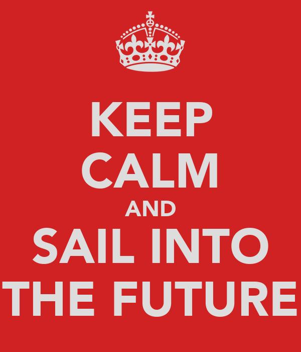 KEEP CALM AND SAIL INTO THE FUTURE