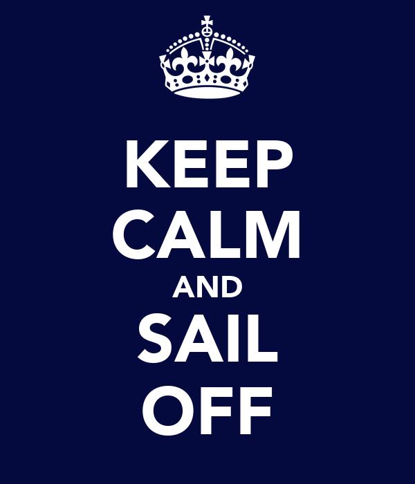 KEEP CALM AND SAIL OFF