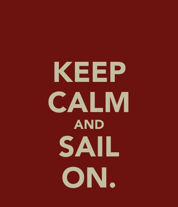 KEEP CALM AND SAIL ON.