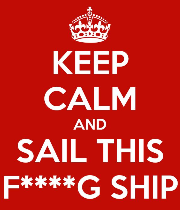 KEEP CALM AND SAIL THIS F****G SHIP