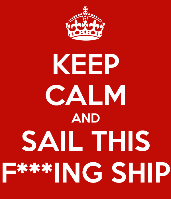 KEEP CALM AND SAIL THIS F***ING SHIP