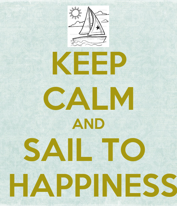KEEP CALM AND SAIL TO   HAPPINESS
