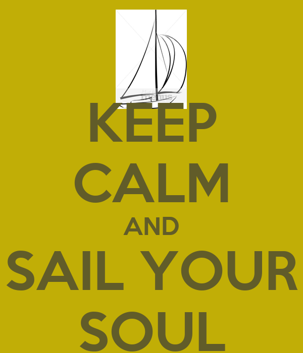 KEEP CALM AND SAIL YOUR SOUL