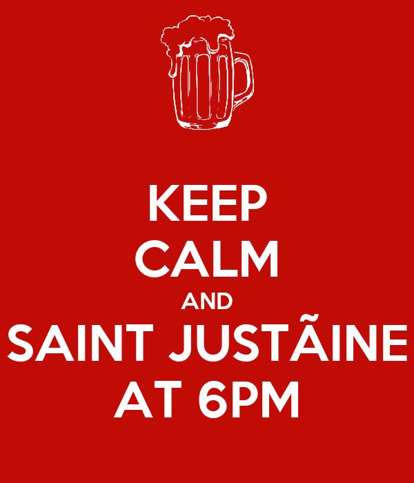 KEEP CALM AND SAINT JUSTÃINE AT 6PM