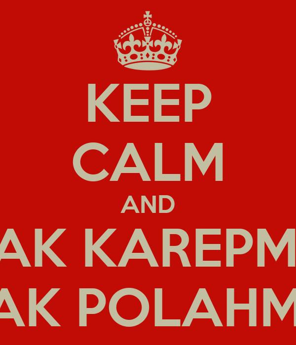 KEEP CALM AND SAK KAREPMU SAK POLAHMU