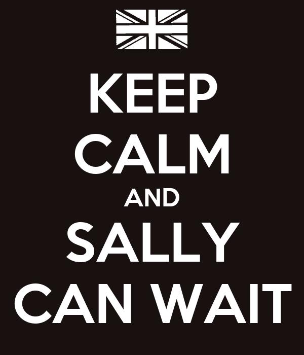 KEEP CALM AND SALLY CAN WAIT