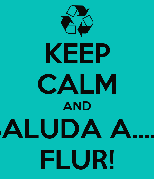 KEEP CALM AND SALUDA A...... FLUR!
