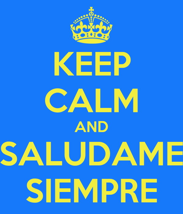 KEEP CALM AND SALUDAME SIEMPRE
