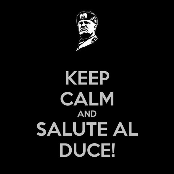 KEEP CALM AND SALUTE AL DUCE!