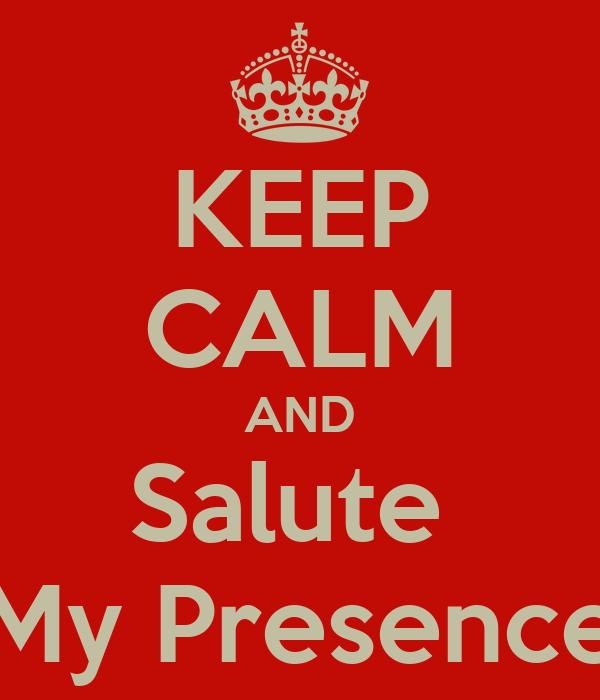 KEEP CALM AND Salute  My Presence