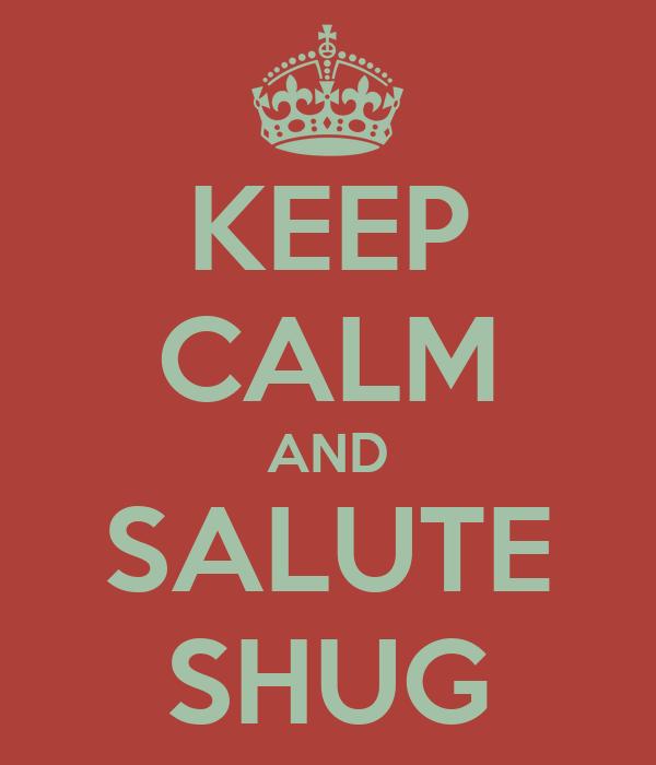 KEEP CALM AND SALUTE SHUG