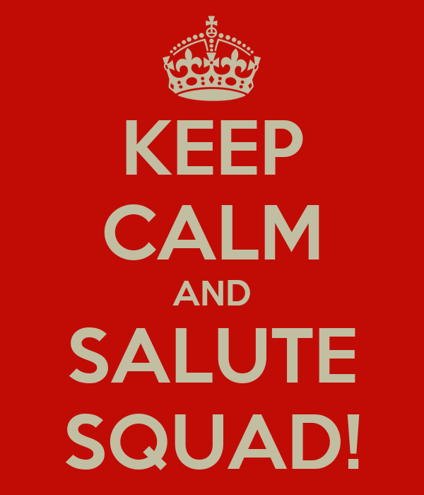 KEEP CALM AND SALUTE SQUAD!