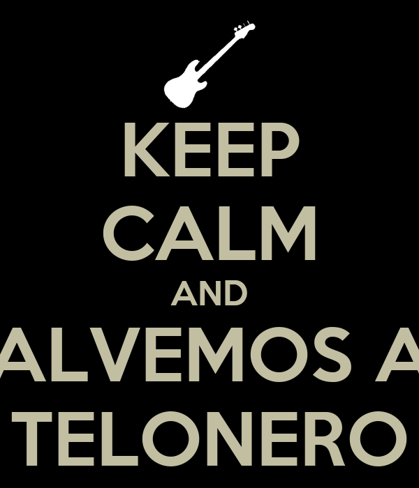 KEEP CALM AND SALVEMOS AL TELONERO